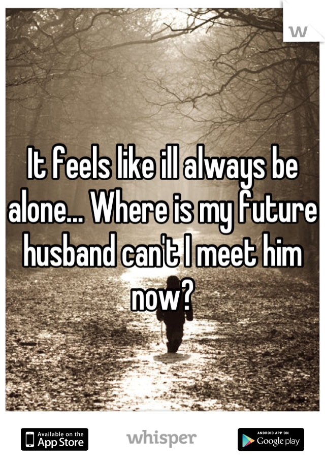 It feels like ill always be alone... Where is my future husband can't I meet him now?