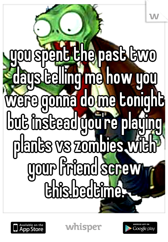 you spent the past two days telling me how you were gonna do me tonight but instead you're playing plants vs zombies with your friend screw this.bedtime.