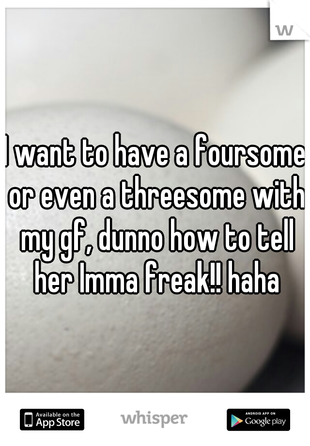 I want to have a foursome or even a threesome with my gf, dunno how to tell her Imma freak!! haha