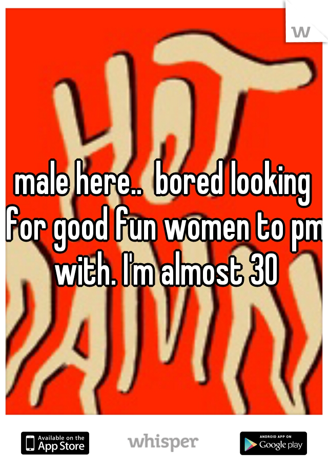 male here..  bored looking for good fun women to pm with. I'm almost 30