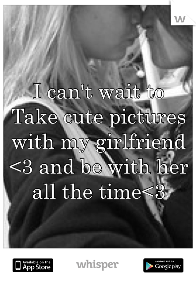 I can't wait to  Take cute pictures with my girlfriend <3 and be with her all the time<3