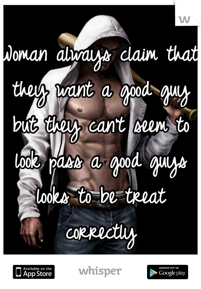 Woman always claim that they want a good guy but they can't seem to look pass a good guys looks to be treat correctly