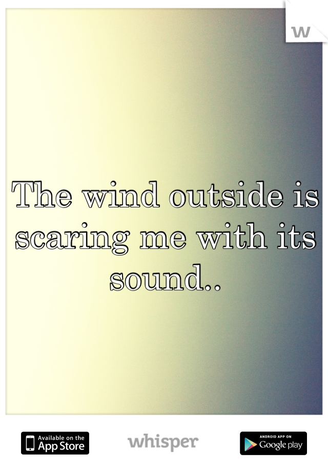The wind outside is scaring me with its sound..