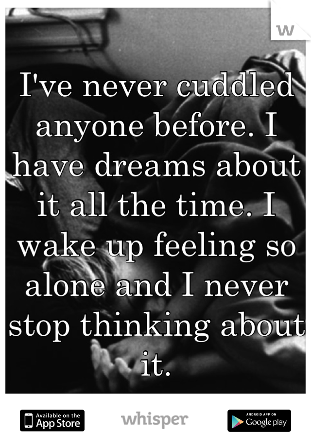 I've never cuddled anyone before. I have dreams about it all the time. I wake up feeling so alone and I never stop thinking about it.