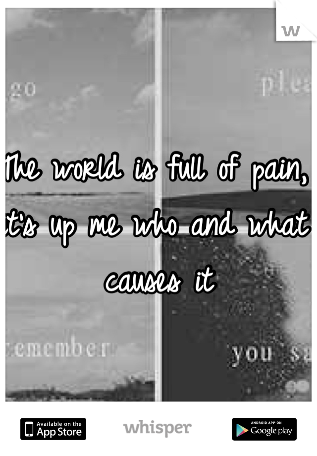 The world is full of pain, it's up me who and what causes it