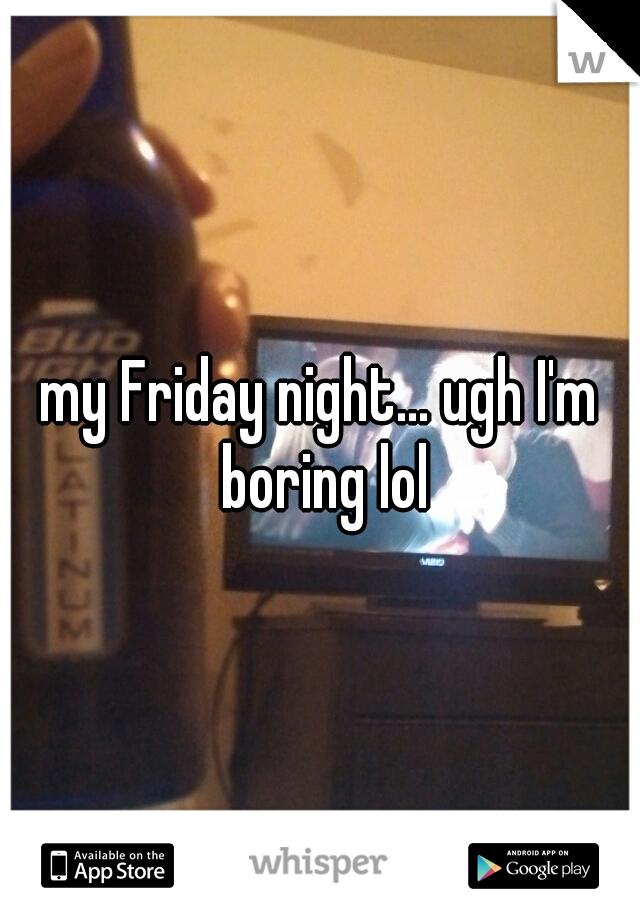 my Friday night... ugh I'm boring lol