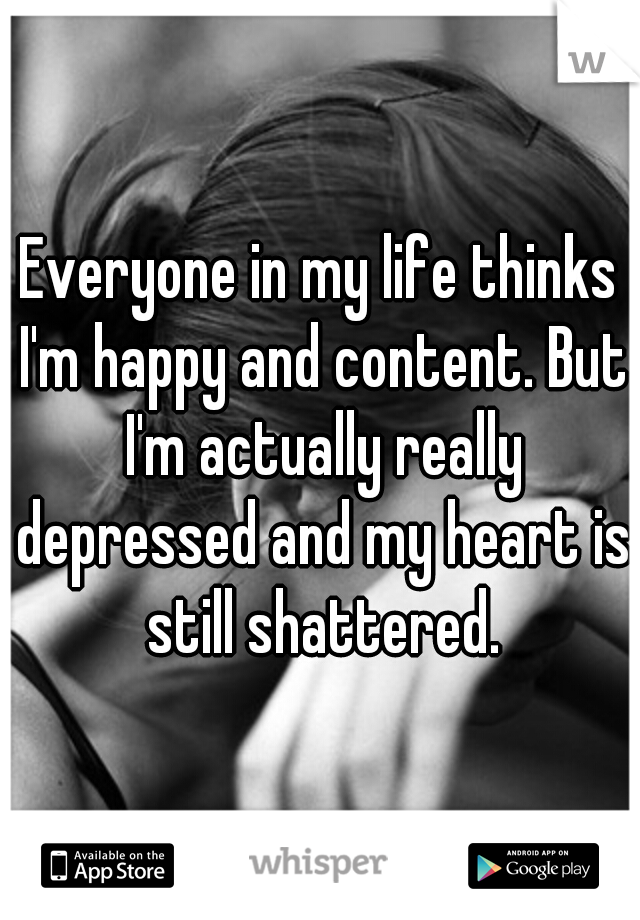 Everyone in my life thinks I'm happy and content. But I'm actually really depressed and my heart is still shattered.