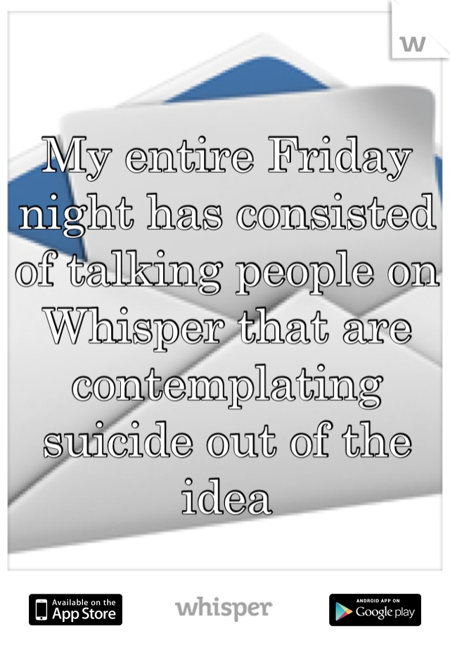 My entire Friday night has consisted of talking people on Whisper that are contemplating suicide out of the idea