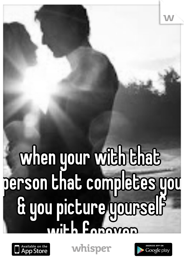 when your with that person that completes you & you picture yourself with forever
