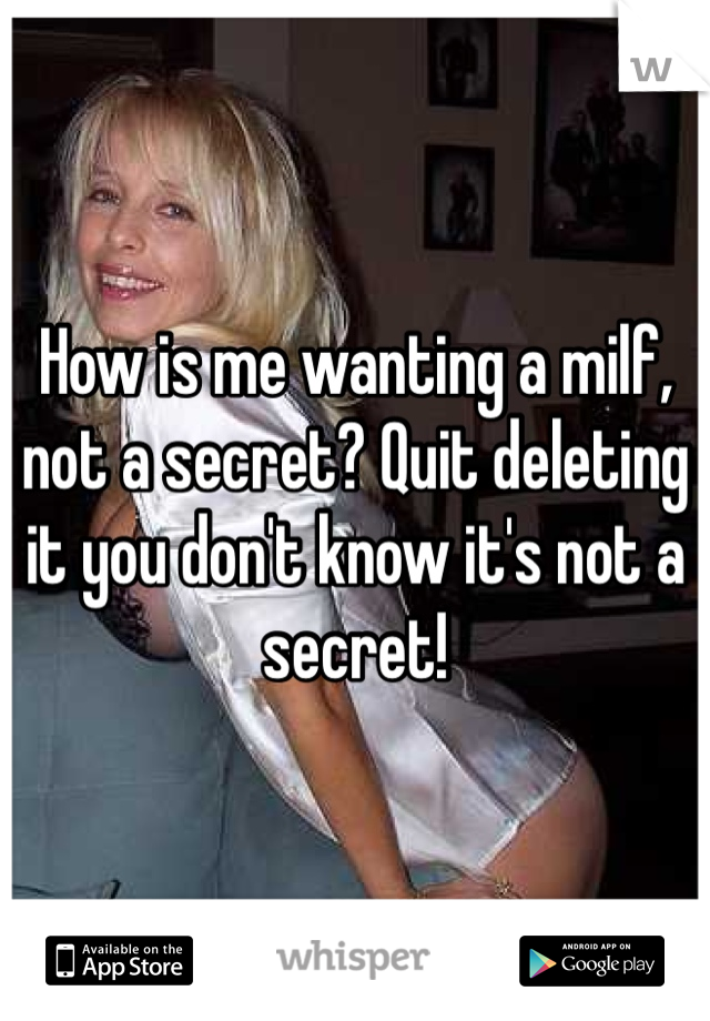How is me wanting a milf, not a secret? Quit deleting it you don't know it's not a secret!