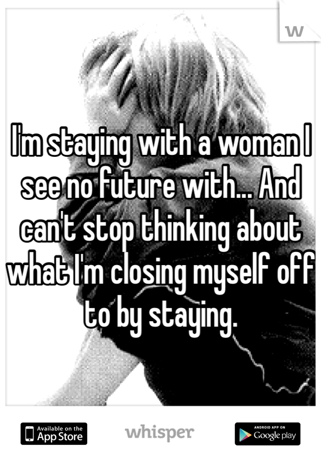 I'm staying with a woman I see no future with... And can't stop thinking about what I'm closing myself off to by staying.