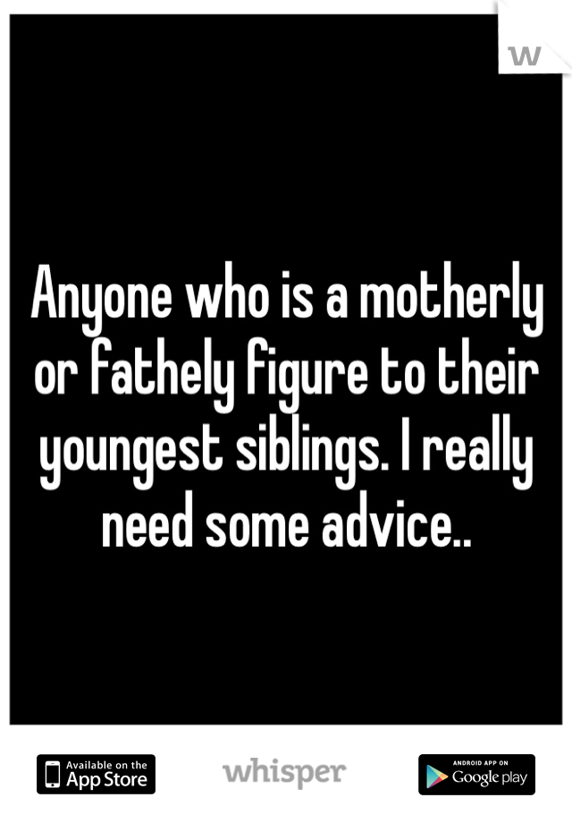 Anyone who is a motherly or fathely figure to their youngest siblings. I really need some advice..