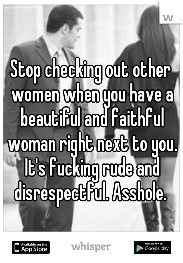 Stop checking out other women when you have a beautiful and faithful woman right next to you. It's fucking rude and disrespectful. Asshole.