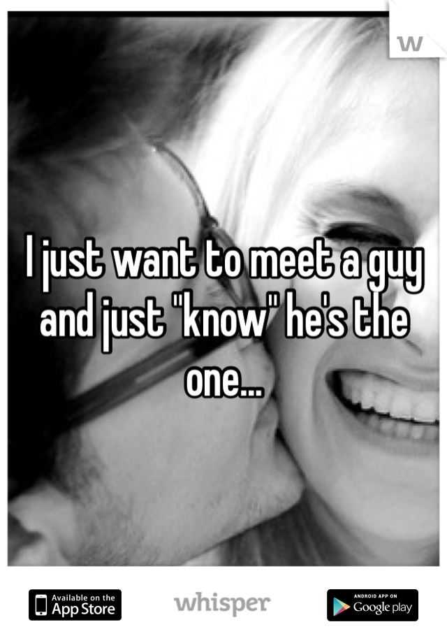 """I just want to meet a guy and just """"know"""" he's the one..."""