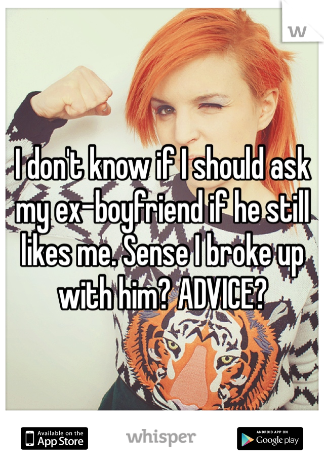 I don't know if I should ask my ex-boyfriend if he still likes me. Sense I broke up with him? ADVICE?