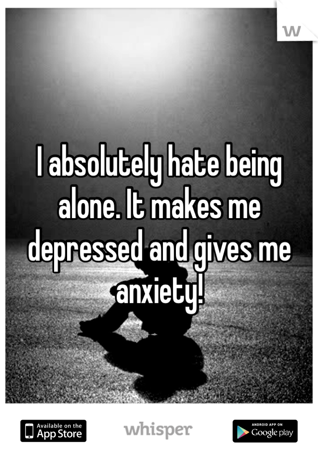 I absolutely hate being alone. It makes me depressed and gives me anxiety!