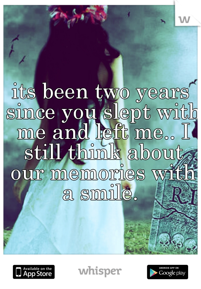 its been two years since you slept with me and left me.. I still think about our memories with a smile.