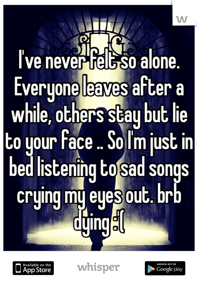 I've never felt so alone. Everyone leaves after a while, others stay but lie to your face .. So I'm just in bed listening to sad songs crying my eyes out. brb dying :'(