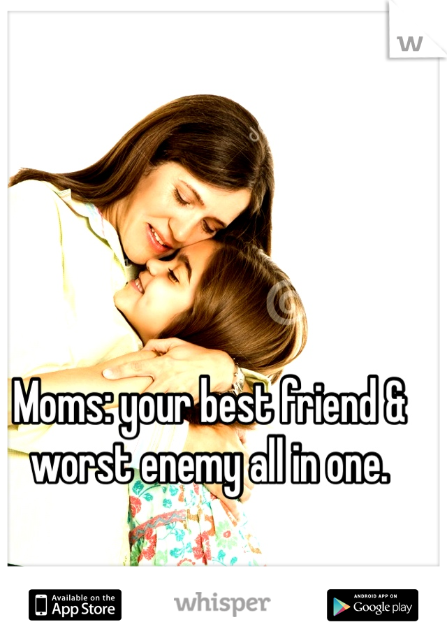 Moms: your best friend & worst enemy all in one.
