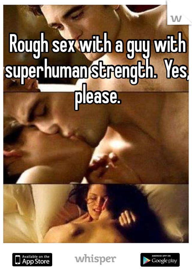 Rough sex with a guy with superhuman strength.  Yes, please.