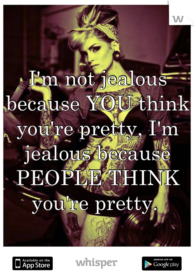 I'm not jealous because YOU think you're pretty, I'm jealous because PEOPLE THINK you're pretty.