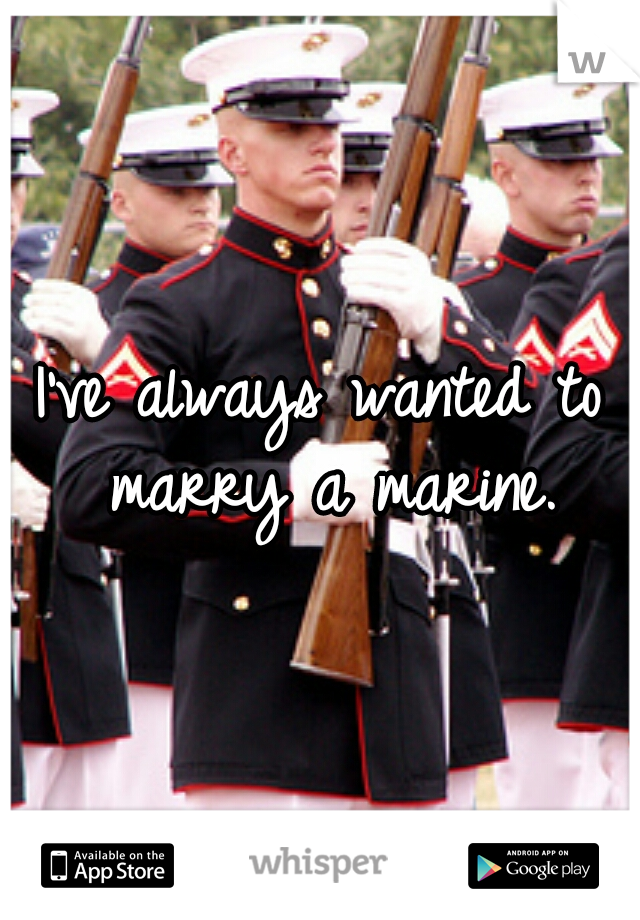 I've always wanted to marry a marine.