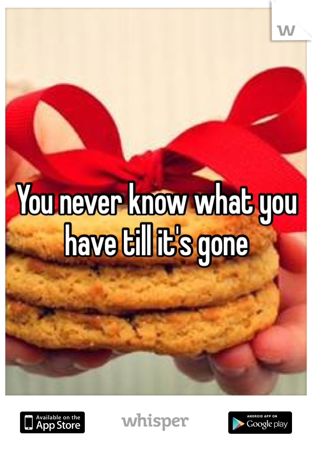 You never know what you have till it's gone