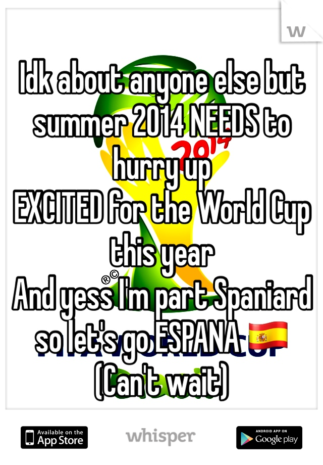 Idk about anyone else but summer 2014 NEEDS to hurry up  EXCITED for the World Cup this year  And yess I'm part Spaniard so let's go ESPANA 🇪🇸 (Can't wait)