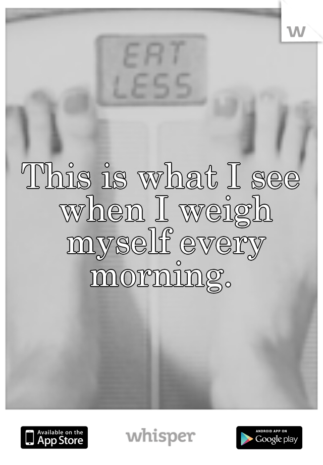This is what I see when I weigh myself every morning.