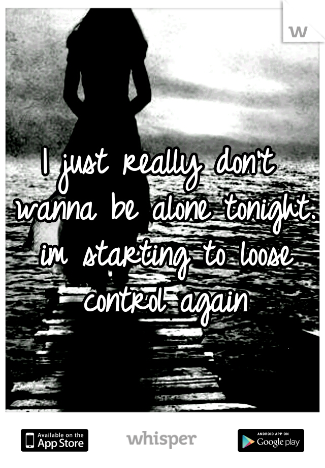 I just really don't wanna be alone tonight. im starting to loose control again