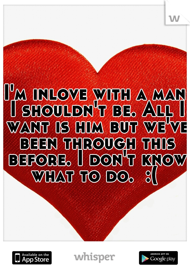 I'm inlove with a man I shouldn't be. All I want is him but we've been through this before. I don't know what to do.  :(