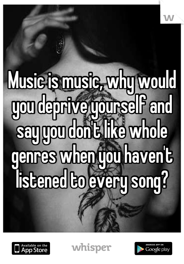Music is music, why would you deprive yourself and say you don't like whole genres when you haven't listened to every song?