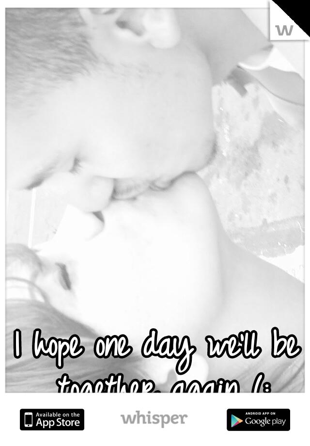 I hope one day we'll be together again (: