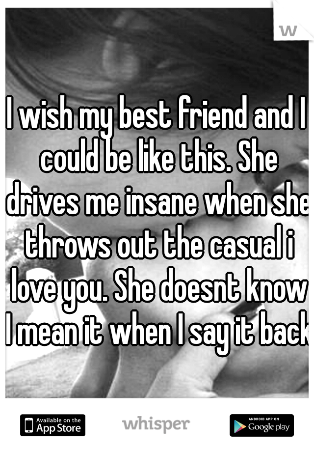 I wish my best friend and I could be like this. She drives me insane when she throws out the casual i love you. She doesnt know I mean it when I say it back
