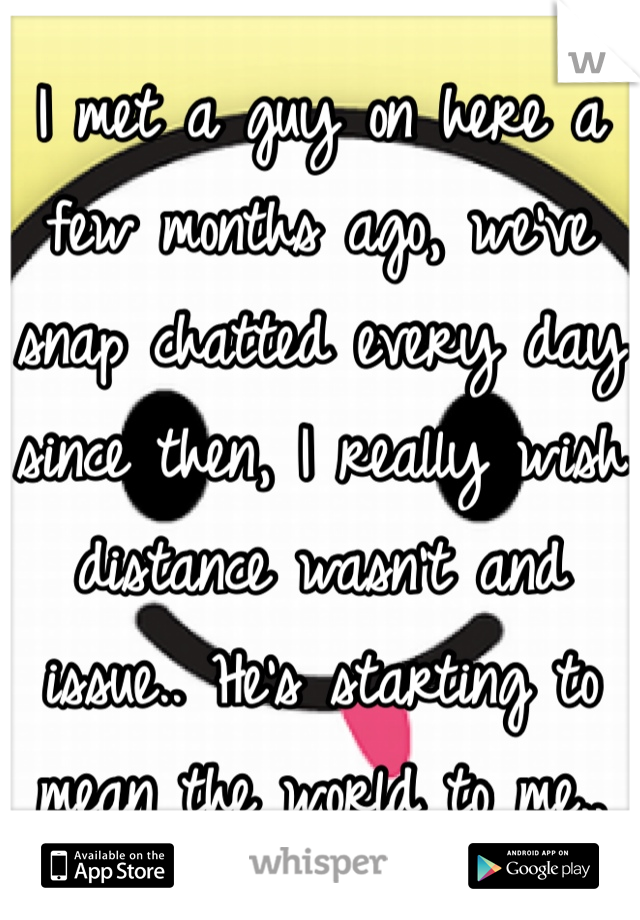 I met a guy on here a few months ago, we've snap chatted every day since then, I really wish distance wasn't and issue.. He's starting to mean the world to me..
