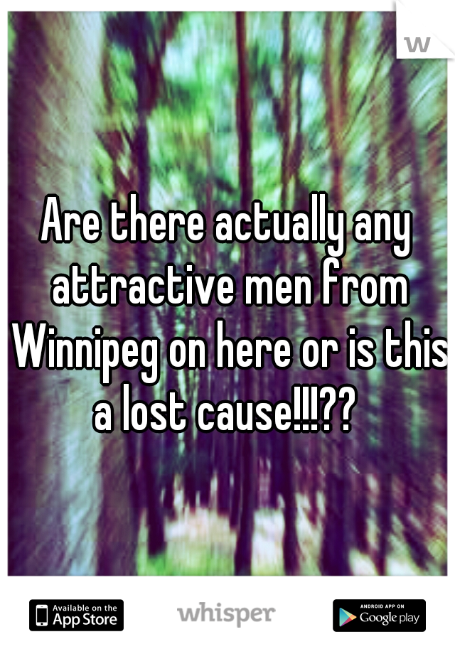 Are there actually any attractive men from Winnipeg on here or is this a lost cause!!!??