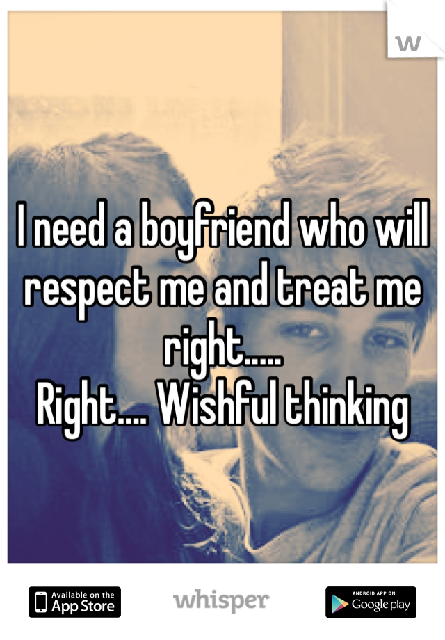 I need a boyfriend who will respect me and treat me right..... Right.... Wishful thinking