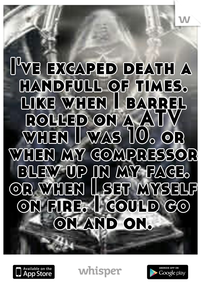 I've excaped death a handfull of times. like when I barrel rolled on a ATV when I was 10. or when my compressor blew up in my face. or when I set myself on fire. I could go on and on.
