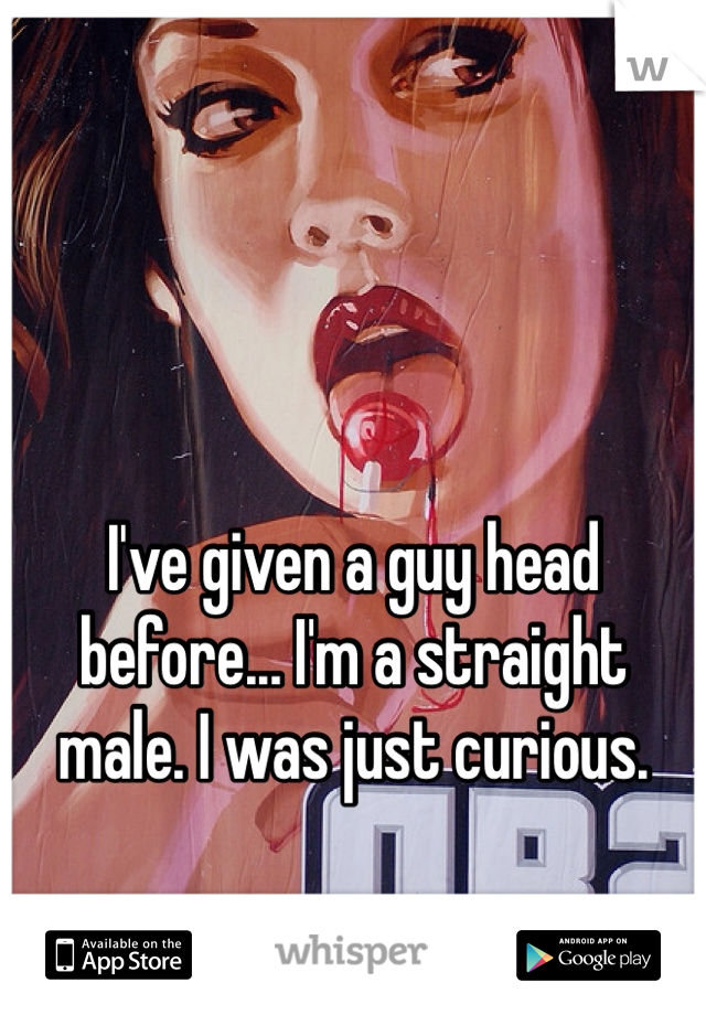 I've given a guy head before... I'm a straight male. I was just curious.