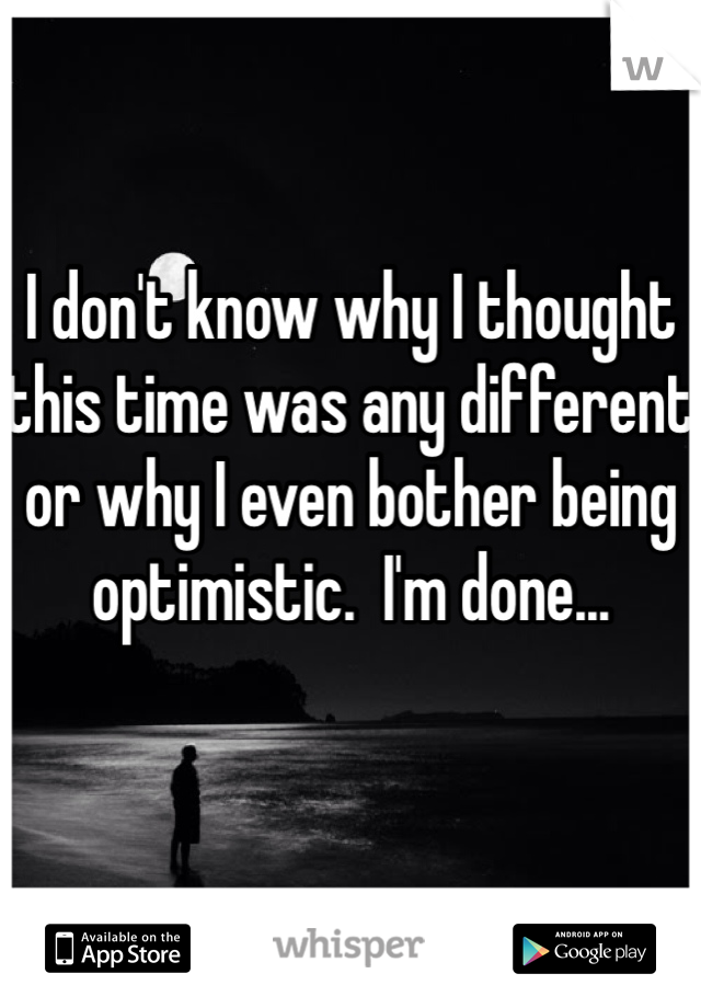 I don't know why I thought this time was any different or why I even bother being optimistic.  I'm done...