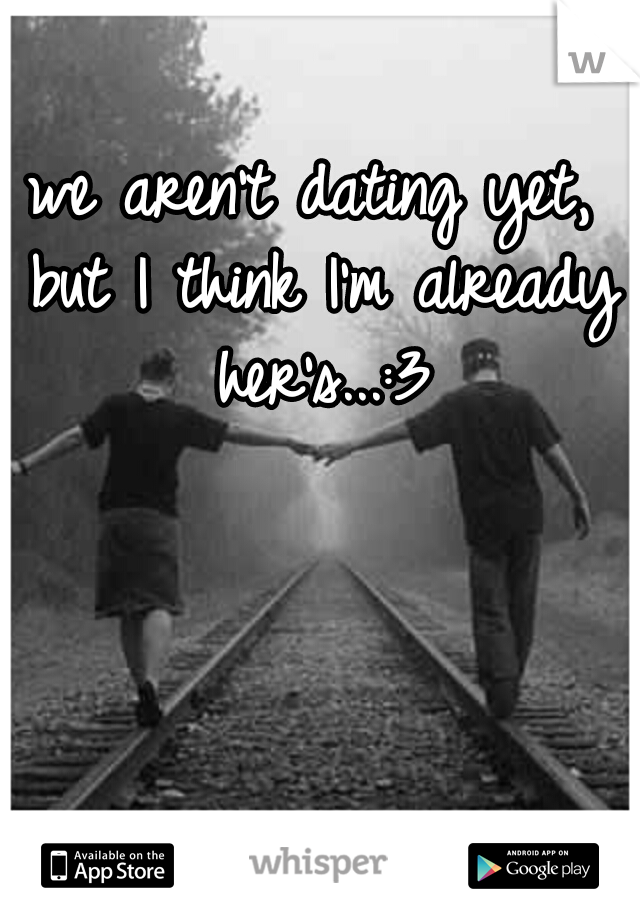 we aren't dating yet, but I think I'm already her's...:3
