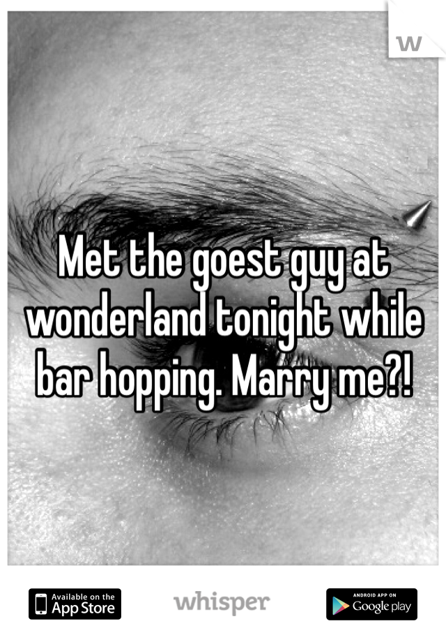 Met the goest guy at wonderland tonight while bar hopping. Marry me?!