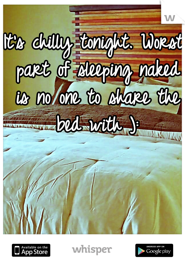 It's chilly tonight. Worst part of sleeping naked is no one to share the bed with ):