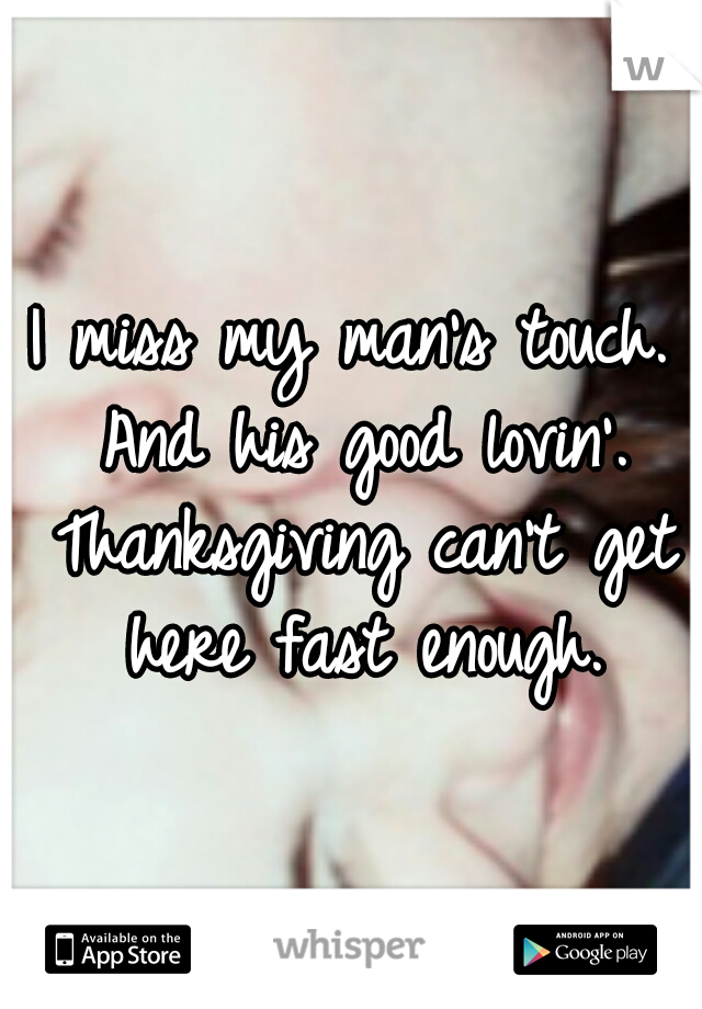 I miss my man's touch. And his good lovin'. Thanksgiving can't get here fast enough.