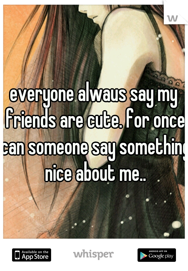 everyone alwaus say my friends are cute. for once can someone say something nice about me..