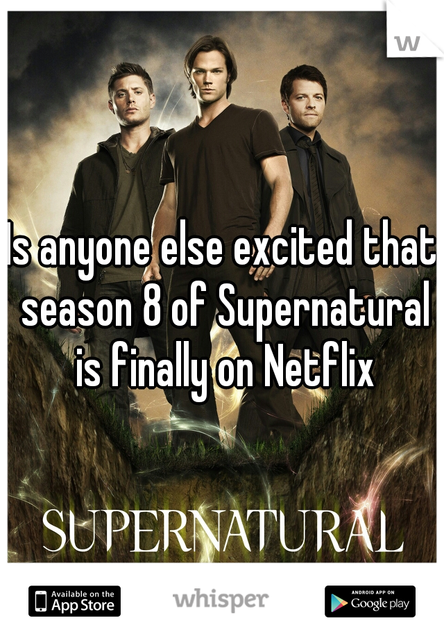 Is anyone else excited that season 8 of Supernatural is finally on Netflix