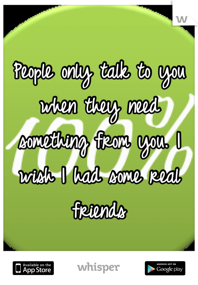 People only talk to you when they need something from you. I wish I had some real friends
