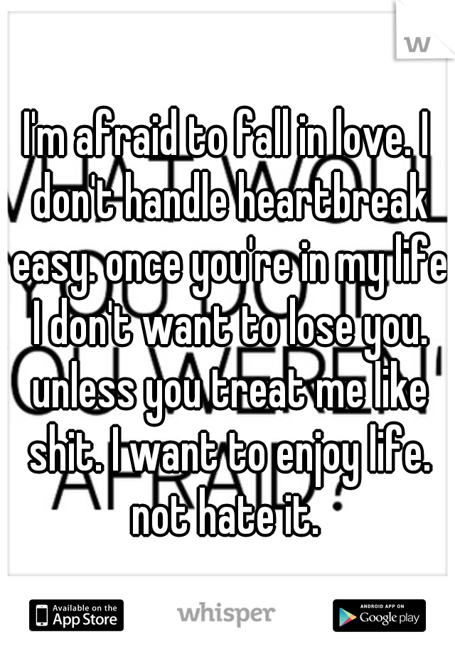 I'm afraid to fall in love. I don't handle heartbreak easy. once you're in my life I don't want to lose you. unless you treat me like shit. I want to enjoy life. not hate it.