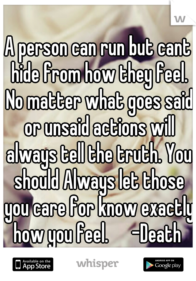 A person can run but cant hide from how they feel. No matter what goes said or unsaid actions will always tell the truth. You should Always let those you care for know exactly how you feel.   -Death
