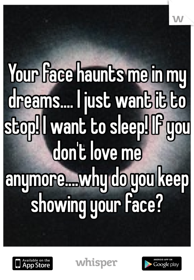 Your face haunts me in my dreams.... I just want it to stop! I want to sleep! If you don't love me anymore....why do you keep showing your face?